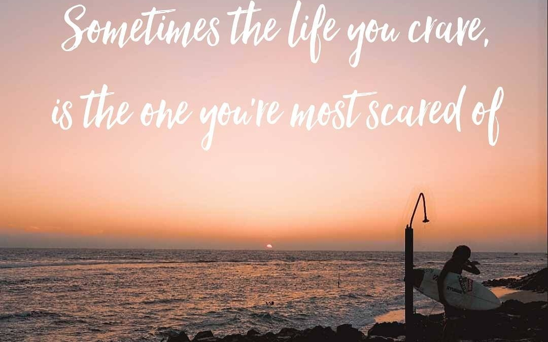 Sometimes the life you crave…is the one you're most scared of